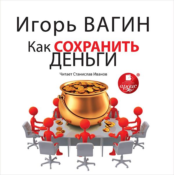 Вагин Игорь Вагин И. О. Как сохранить деньги (Цифровая версия) игорь вагин управление эмоциями