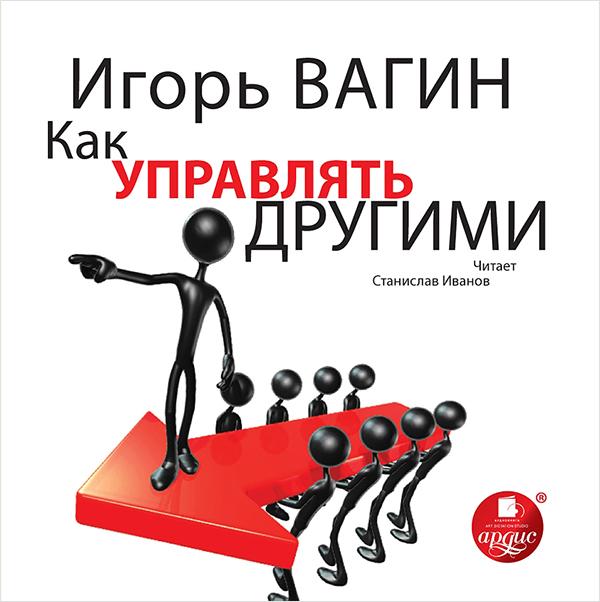 Вагин Игорь Вагин И. О. Как управлять другими (Цифровая версия) игорь вагин управление эмоциями
