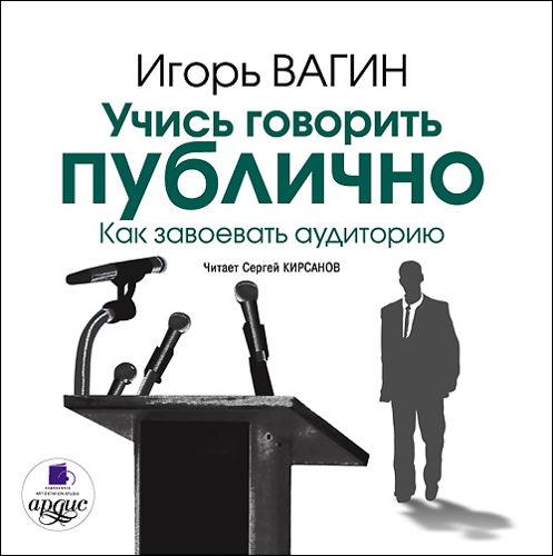 Вагин Игорь Вагин И. О. Учись говорить публично. Как завоевать аудиторию (Цифровая версия)