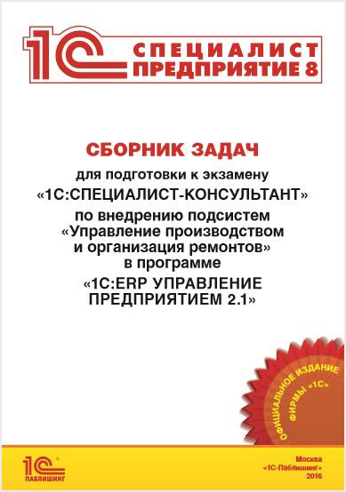 Сборник задач для подготовки к экзамену «1С:Специалист-консультант» по внедрению подсистем «Управление производством и организация ремонтов» в программе «1С:ERP Управление предприятием 2.1»