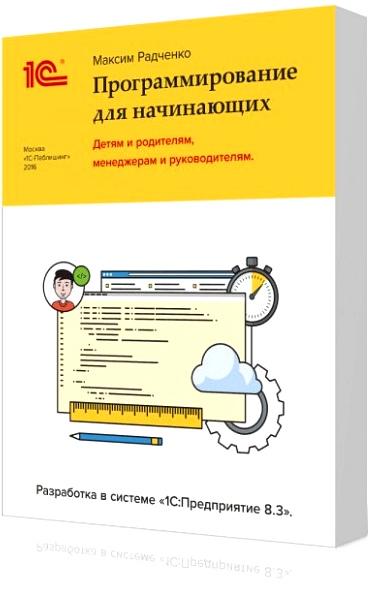 1С:Программирование для начинающих: Детям и родителям, менеджерам и руководителям – Разработка в системе «1С:Предприятие 8.3»