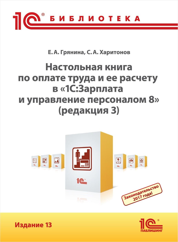 Настольная книга по оплате труда и ее расчету в программе «1С:Зарплата и управление персоналом 8» (редакция 3).  Издание 13