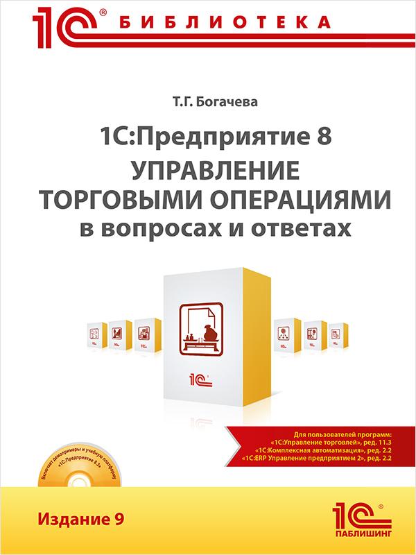 Богачева Т.Г. 1С:Предприятие 8. Управление торговыми операциями в вопросах и ответах. Издание 9 (цифровая версия) (Цифровая версия)