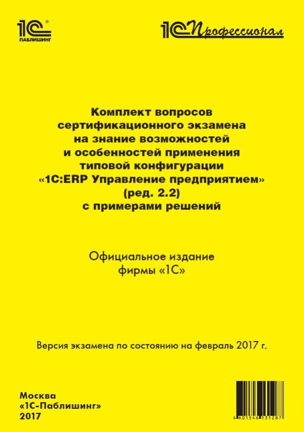 Комплект вопросов сертификационного экзамена на знание возможностей и особенностей применения типовой конфигурации «1С:ERP Управление предприятием» (ред. 2.2) с примерами решений (Цифровая версия)