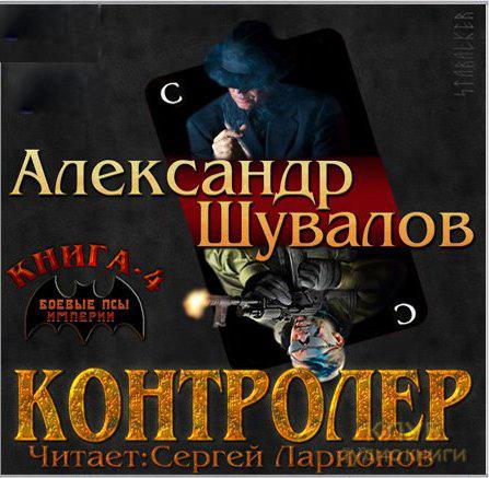 Александр Шувалов Боевые псы империи: Контролёр. Книга 4 (Цифровая версия)