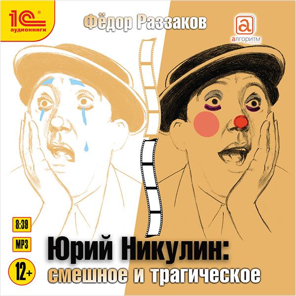 Фёдор Раззаков Юрий Никулин: Смешное и трагическое фёдор шаляпин русский оперный гений