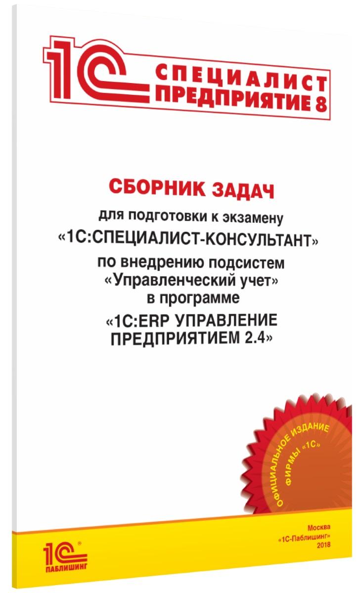 Сборник задач для подготовки к экзамену «1С:Специалист-консультант» по внедрению подсистем «Управленческий учет» в программе «1С:ERP Управление предприятием 2.4» фото