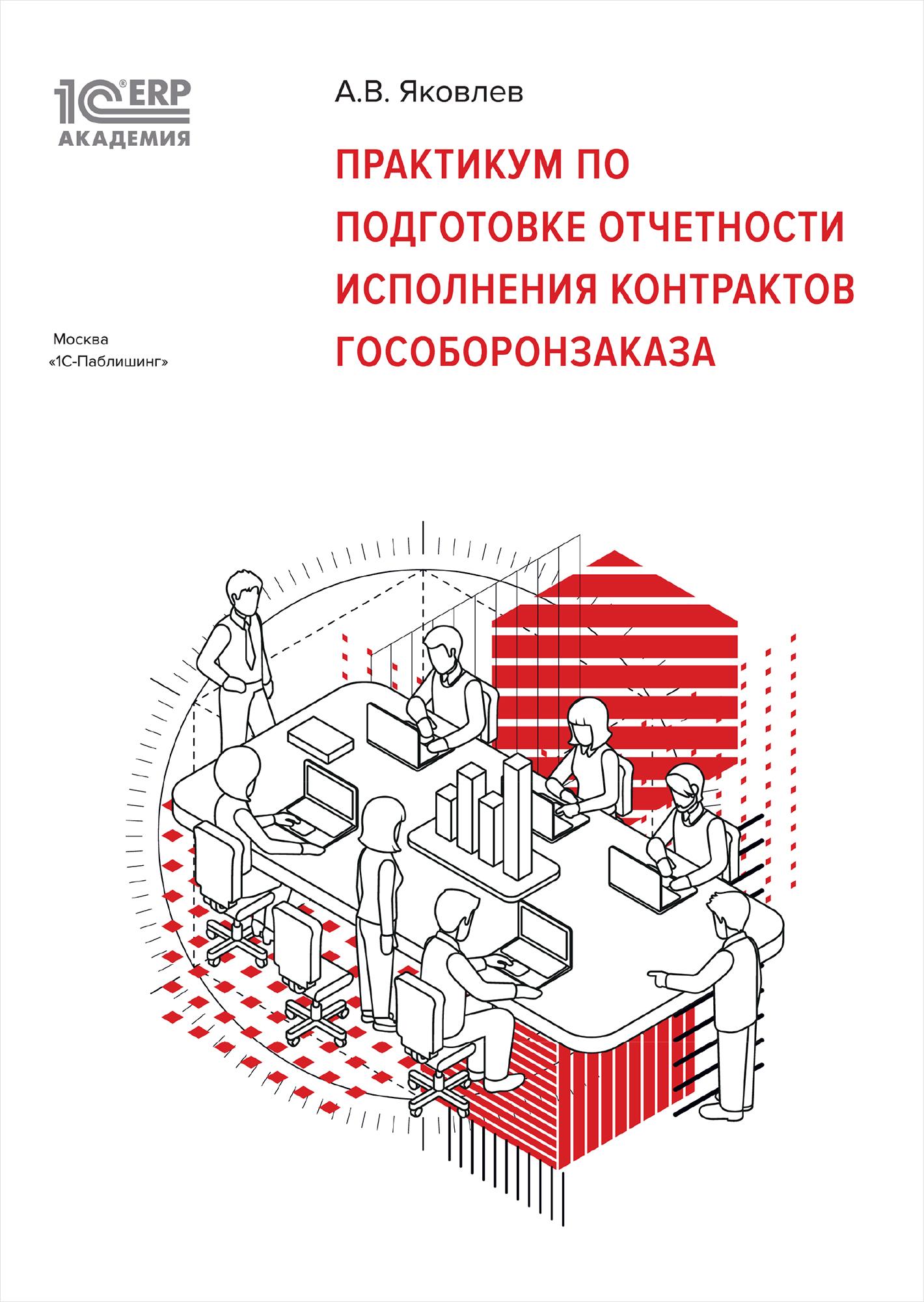 1С:Академия ERP. Практикум по подготовке отчетности исполнения контрактов гособоронзаказа  (цифровая версия) (Цифровая версия) 1С-Паблишинг