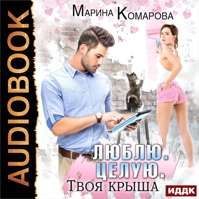 Комарова Марина Люблю. Целую. Твоя крыша (цифровая версия) (Цифровая версия)
