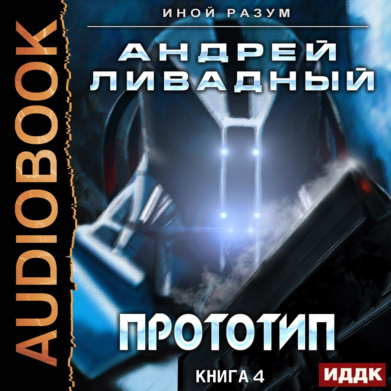 Ливадный Андрей Иной разум: Прототип. Книга 4 (цифровая версия) (Цифровая версия)