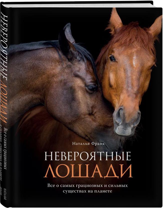 Наталья Франк Невероятные лошади. Все о самых грациозных и сильных существах на планете