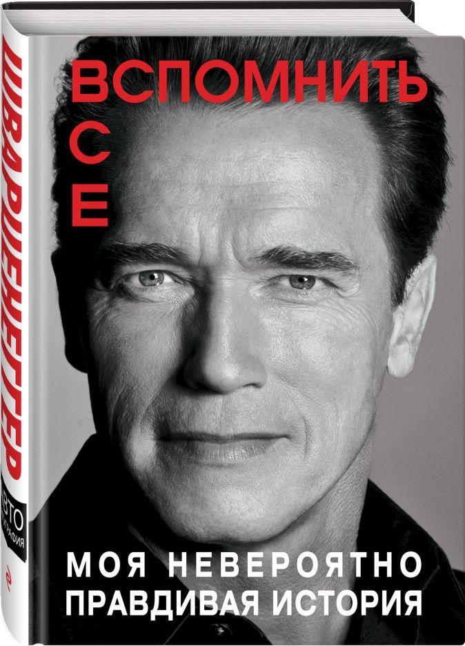 Фото - Арнольд Шварценеггер (Arnold Schwarzenegger) Вспомнить все: Моя невероятно правдивая история арнольд шварценеггер вспомнить все моя невероятно правдивая история