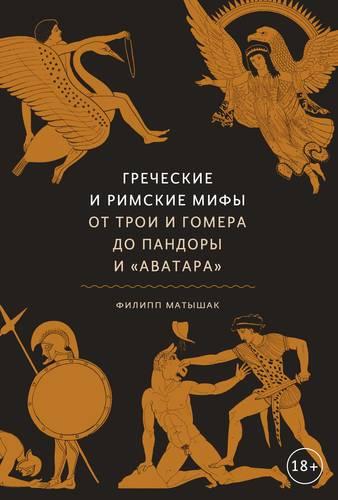 Филипп Матышак Греческие и римские мифы. От Трои и Гомера до Пандоры и «Аватара»