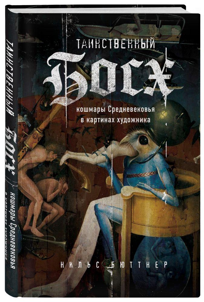 Бюттнер Нильс Таинственный Босх: Кошмары средневековья в картинах художника