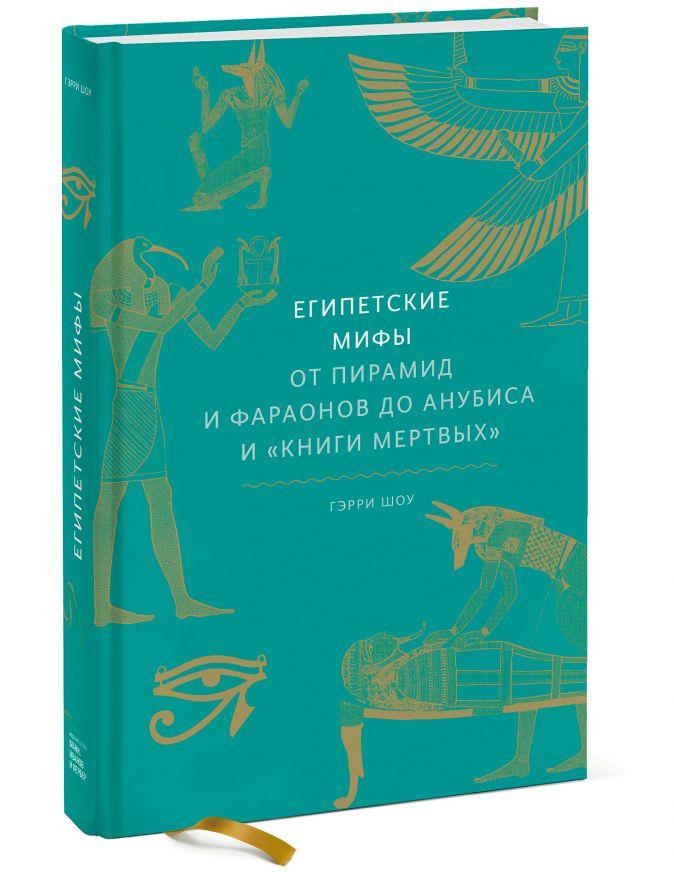Гэрри Шоу Египетские мифы: От пирамид и фараонов до Анубиса и Книги мертвых