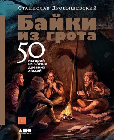 Станислав Дробышевский Байки из грота: 50 историй из жизни древних людей