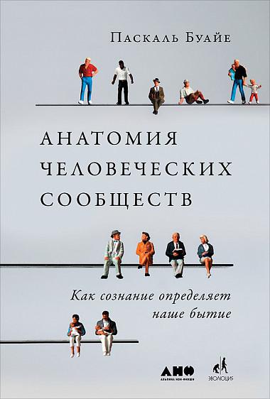 Паскаль Буайе (Boyer Pascal) Анатомия человеческих сообществ: Как сознание определяет наше бытие