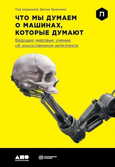 Джон Брокман (John Brockman) Что мы думаем о машинах, которые думают: Ведущие мировые учёные об искусственном интеллекте