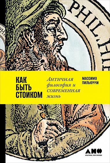 Массимо Пильюччи (Pigliucci Massimo) Как быть стоиком: Античная философия и современная жизнь