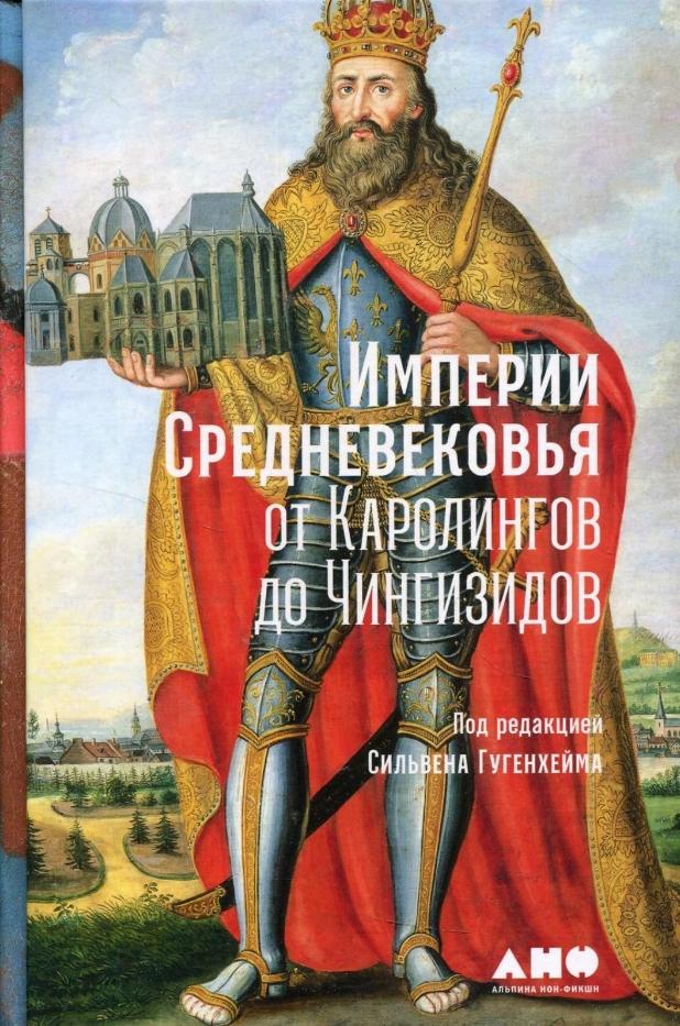 Сильвен Гугенхейм (Sylvain Gouguenheim) Империи Средневековья: от Каролингов до Чингизидов