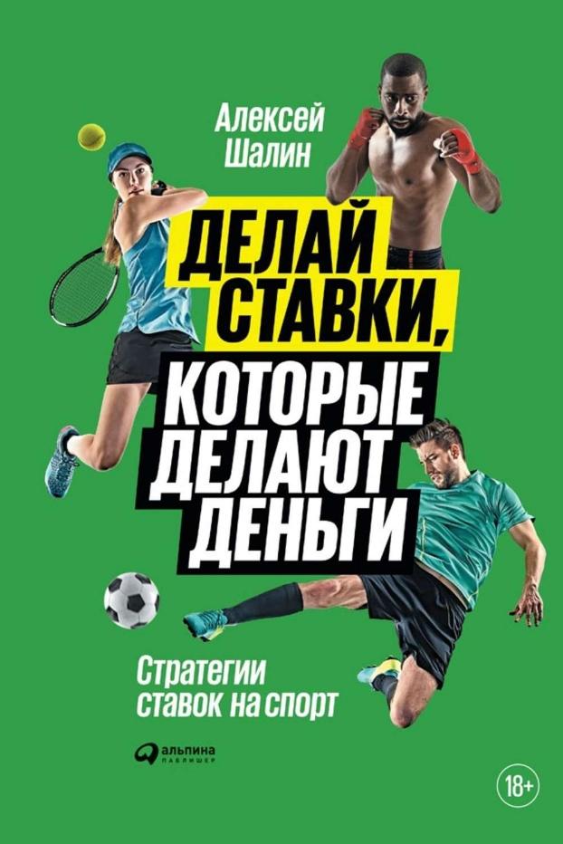 Алексей Шалин Делай ставки, которые делают деньги: Стратегии ставок на спорт