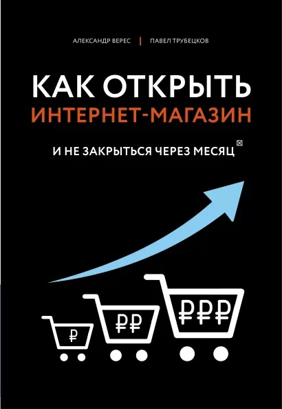 Александр Верес, Павел Трубецков Как открыть интернет-магазин. И не закрыться через месяц