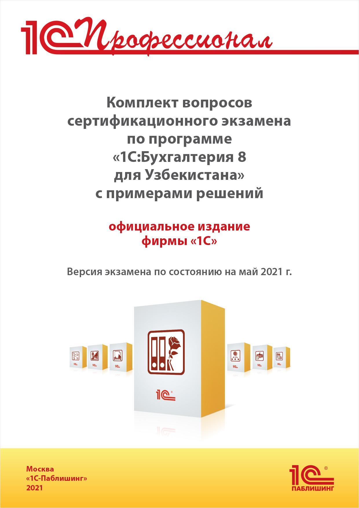 Комплект вопросов сертификационного экзамена «1С:Профессионал» по программе «1С:Бухгалтерия 8 для Узбекистана» с примерами решений, май. 2021 [цифровая версия] (Цифровая версия)