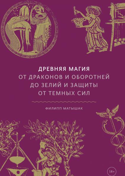 Филипп Матышак Древняя магия: От драконов и оборотней до зелий и защиты от темных сил