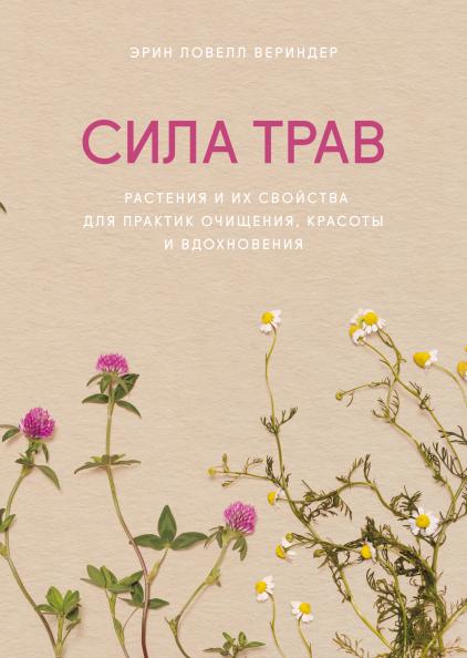 Эрин Ловелл Вериндер Сила трав: Растения и их свойства для практик очищения, красоты и вдохновения
