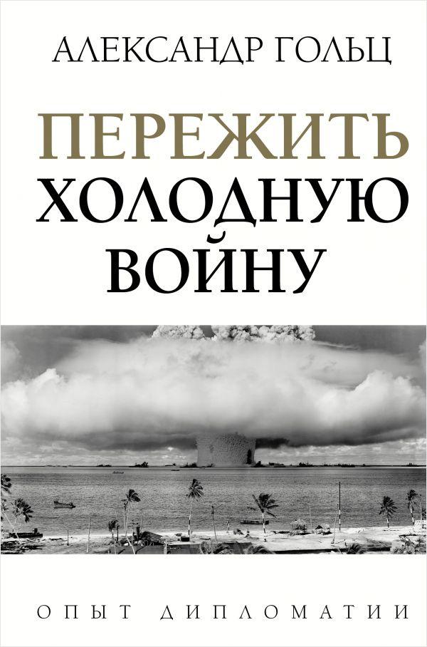 Александр Гольц Пережить холодную войну: Опыт дипломатии
