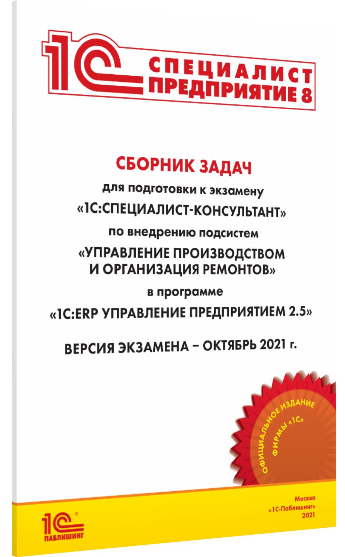 Сборник задач для подготовки к экзамену 1С:Специалист-консультант по внедрению подсистем Управление производством и организация ремонтов 1С:ERP Управление предприятием 2.5