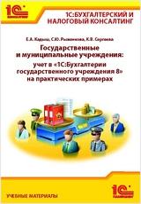 """Государственные и муниципальные учреждения: учет в """"1С:Бухгалтерии государственного учреждения 8"""" на практических примерах."""