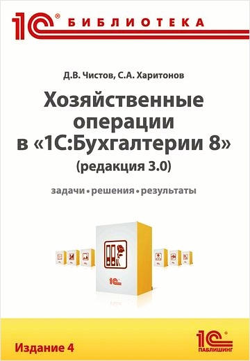 Хозяйственные операции в 1С:Бухгалтерии 8. Редакция 3.0. Задачи, решения, результаты. Издание 4