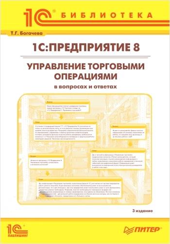 Т.Г. Богачева 1С:Предприятие 8. Управление торговыми операциями в вопросах и ответах. 3 издание (для ред. 10.3) (цифровая версия) (Цифровая версия)