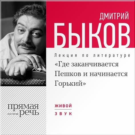 Быков Дмитрий «Где заканчивается Пешков и начинается Горький». Лекция по литературе (Цифровая версия)