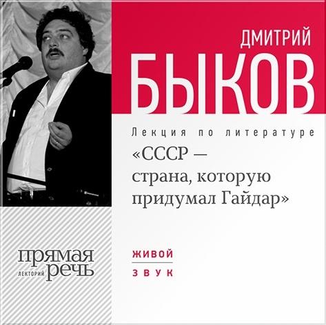 Быков Дмитрий «СССР – страна, которую придумал Гайдар». Лекция по литературе (цифровая версия) (Цифровая версия)