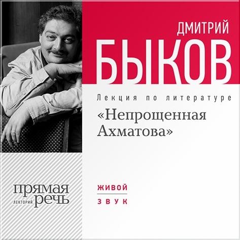 Быков Дмитрий «Непрощённая Ахматова». Лекция по литературе (Цифровая версия)