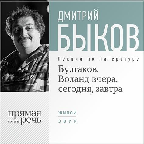 Быков Дмитрий Булгаков. Воланд вчера, сегодня, завтра. Лекция по литературе (цифровая версия) (Цифровая версия)