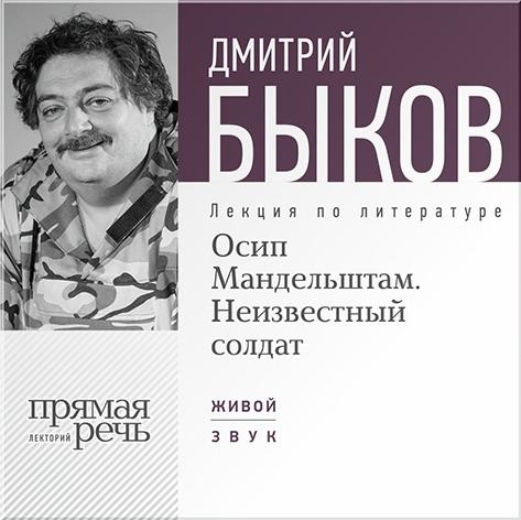 Быков Дмитрий Осип Мандельштам. Неизвестный солдат. Лекция по литературе (Цифровая версия) неизвестный цветок
