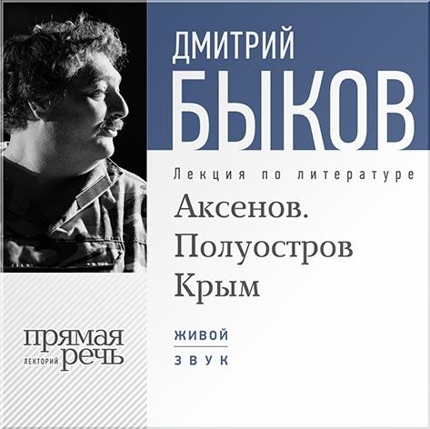 Быков Дмитрий Аксенов. Полуостров Крым. Лекция по литературе (Цифровая версия)