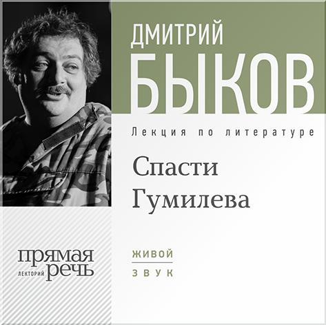 Быков Дмитрий Спасти Гумилева. Лекция по литературе (Цифровая версия)