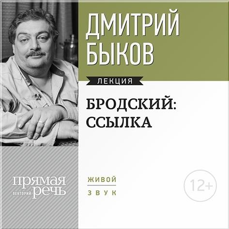 Бродский: ссылка. Лекция по литературе (Цифровая версия)Представляем вашему вниманию лекцию Дмитрия Быкова &amp;laquo;Бродский: ссылка&amp;raquo;.<br>