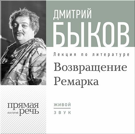 Быков Дмитрий Возвращение Ремарка. Лекция по литературе. Часть 2 (цифровая версия) (Цифровая версия)