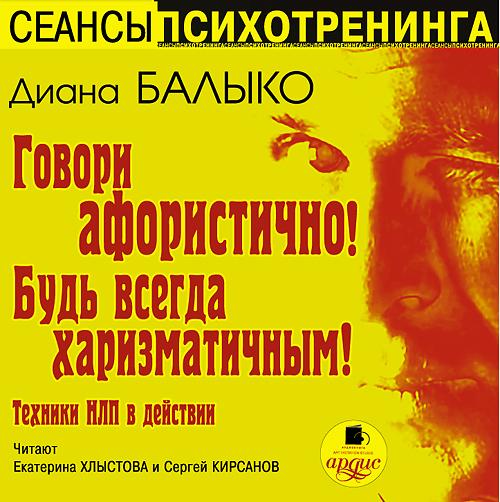 Балыко Диана, Кирсанов Сергей Говори афористично! Будь всегда харизматичным! (Цифровая версия)